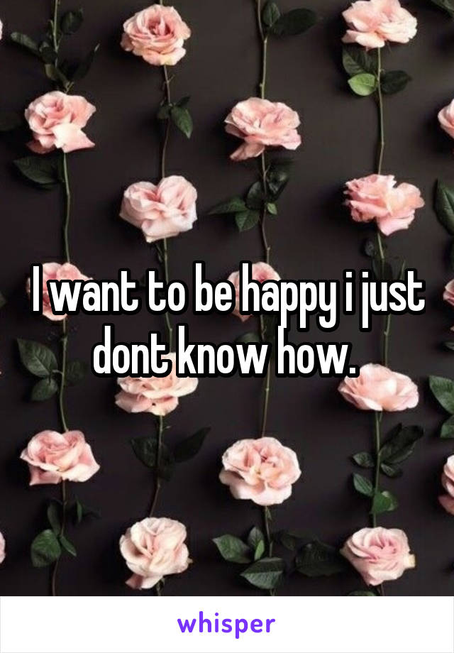 I want to be happy i just dont know how.
