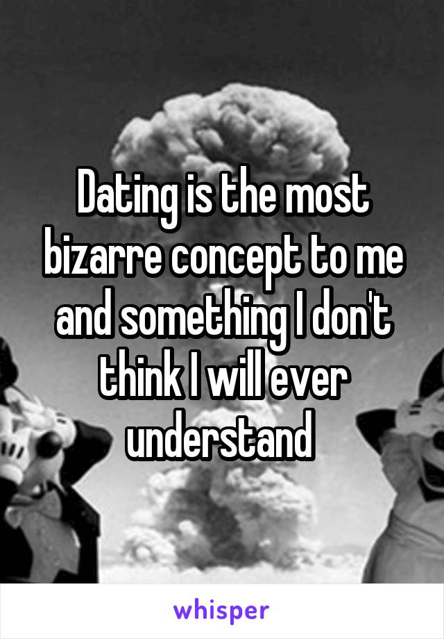 Dating is the most bizarre concept to me and something I don't think I will ever understand