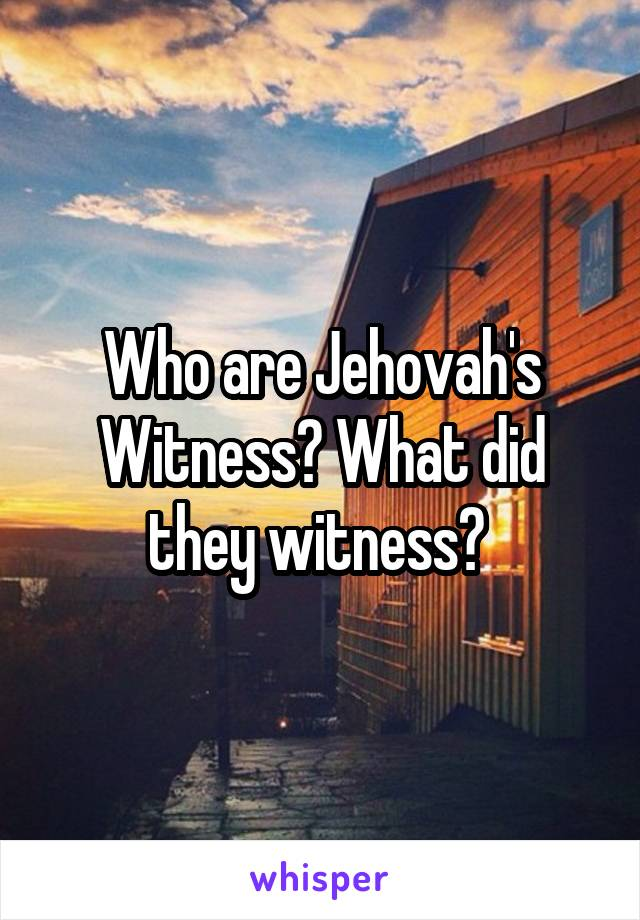 Who are Jehovah's Witness? What did they witness?