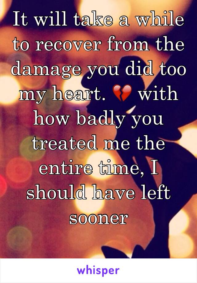 It will take a while to recover from the damage you did too my heart. 💔 with how badly you treated me the entire time, I should have left sooner