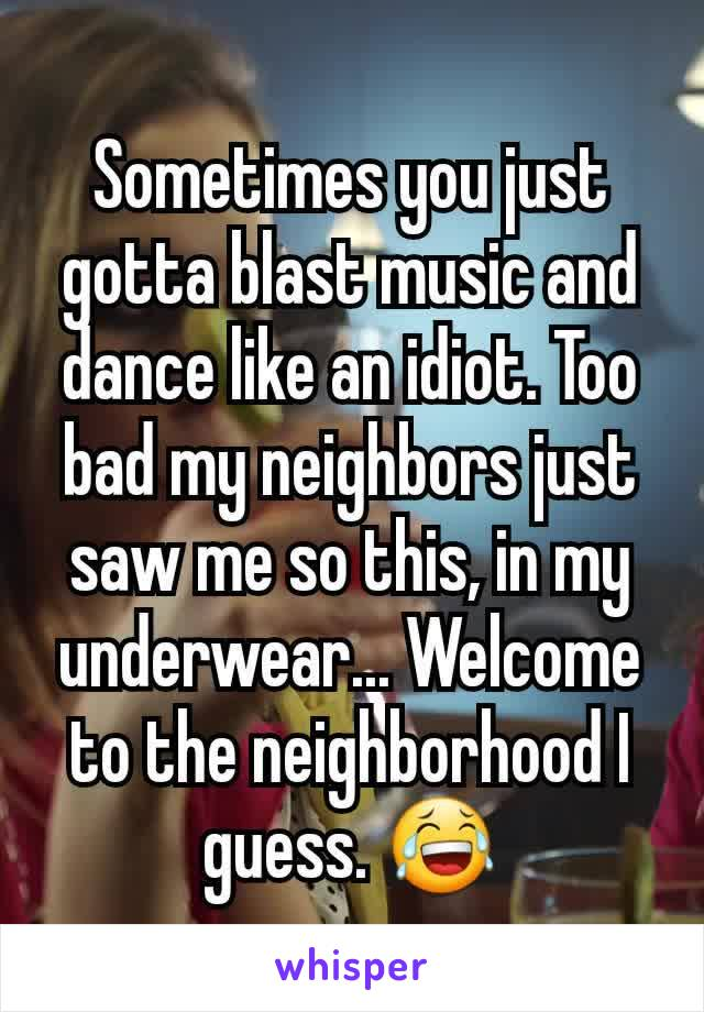 Sometimes you just gotta blast music and dance like an idiot. Too bad my neighbors just saw me so this, in my underwear... Welcome to the neighborhood I guess. 😂