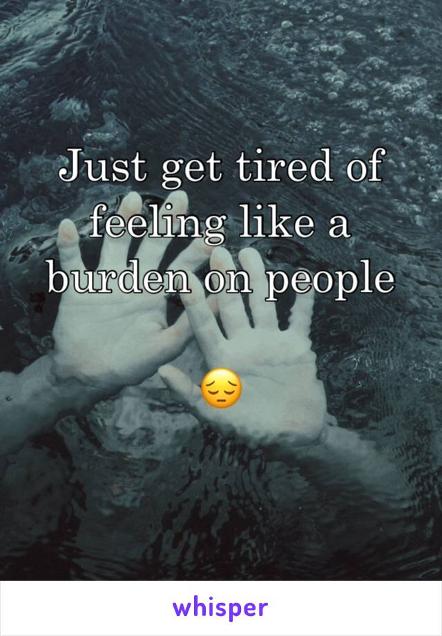 Just get tired of feeling like a burden on people   😔