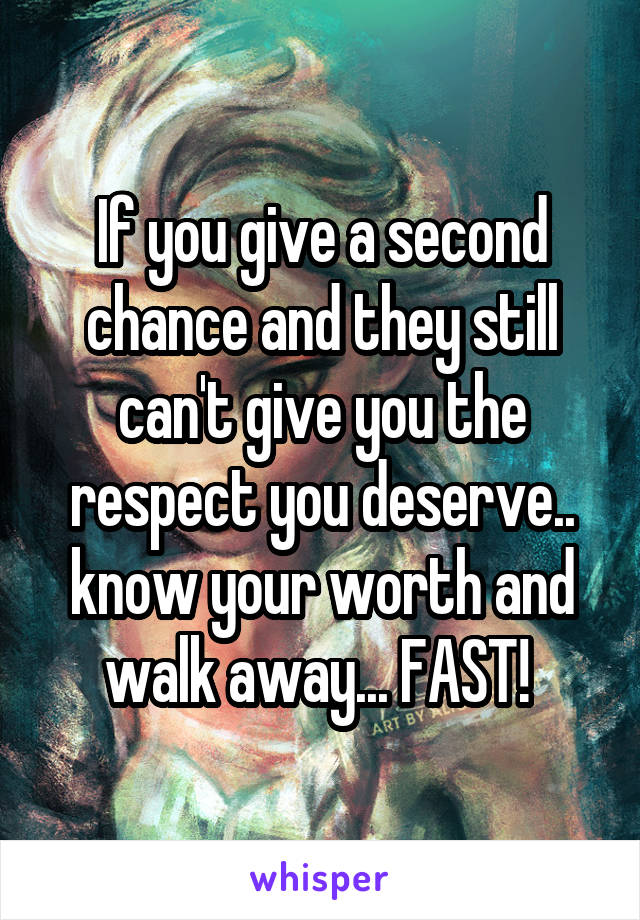 If you give a second chance and they still can't give you the respect you deserve.. know your worth and walk away... FAST!