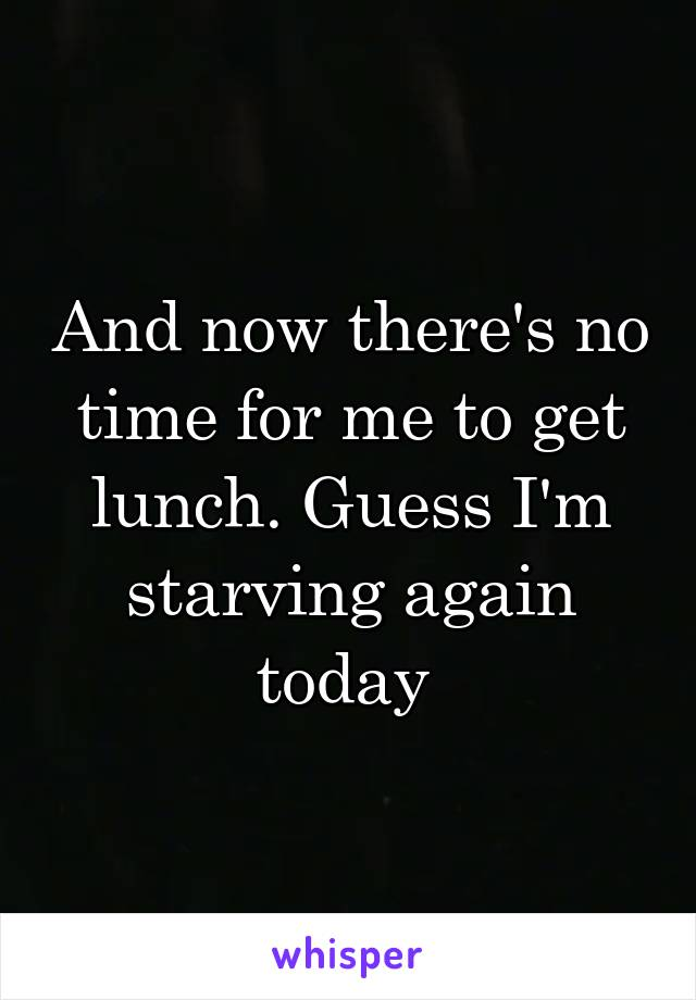And now there's no time for me to get lunch. Guess I'm starving again today