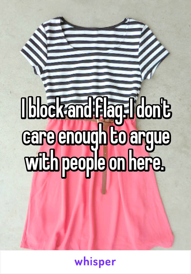 I block and flag. I don't care enough to argue with people on here.