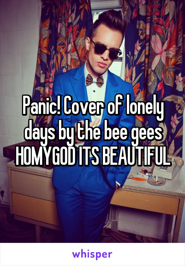Panic! Cover of lonely days by the bee gees HOMYGOD ITS BEAUTIFUL