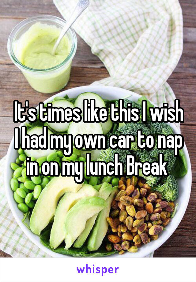 It's times like this I wish I had my own car to nap in on my lunch Break
