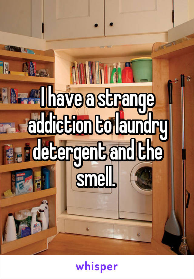 I have a strange addiction to laundry detergent and the smell.