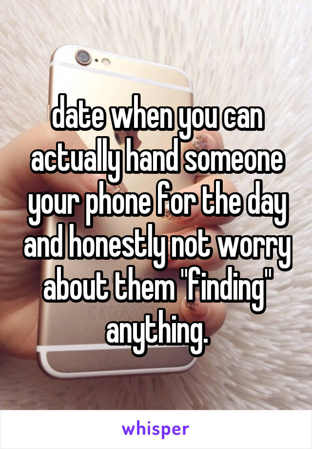 "date when you can actually hand someone your phone for the day and honestly not worry about them ""finding"" anything."