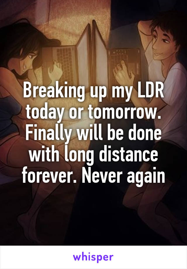 Breaking up my LDR today or tomorrow. Finally will be done with long distance forever. Never again