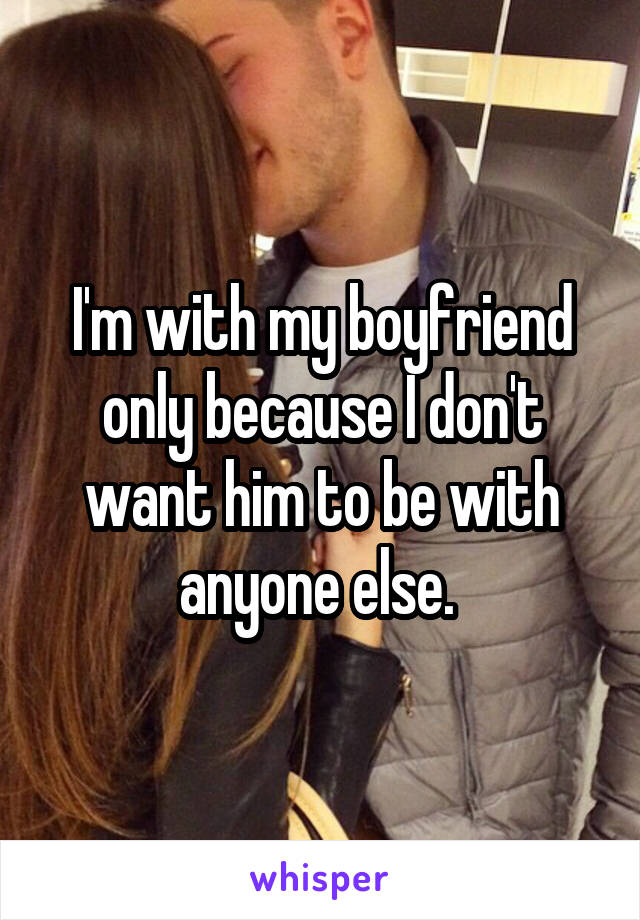 I'm with my boyfriend only because I don't want him to be with anyone else.