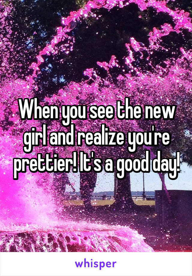 When you see the new girl and realize you're prettier! It's a good day!