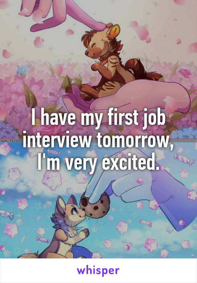 I have my first job interview tomorrow, I'm very excited.