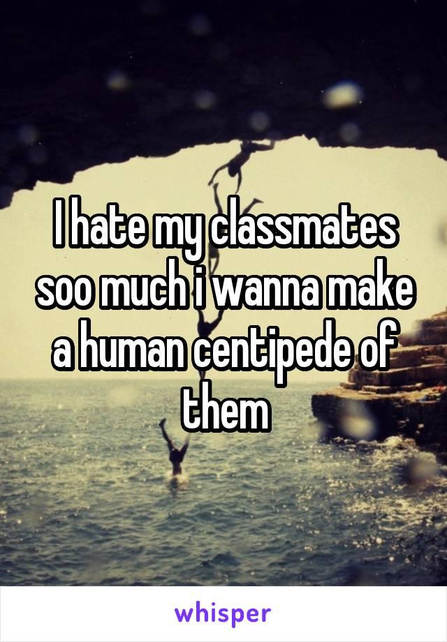 I hate my classmates soo much i wanna make a human centipede of them