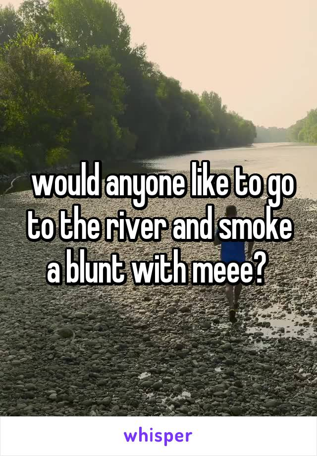 would anyone like to go to the river and smoke a blunt with meee?
