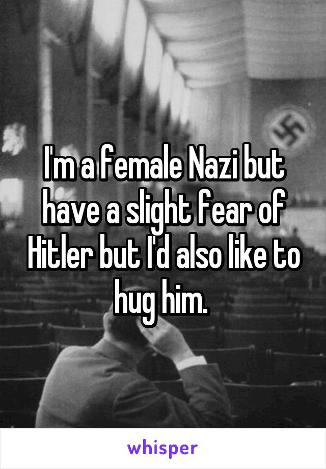 I'm a female Nazi but have a slight fear of Hitler but I'd also like to hug him.