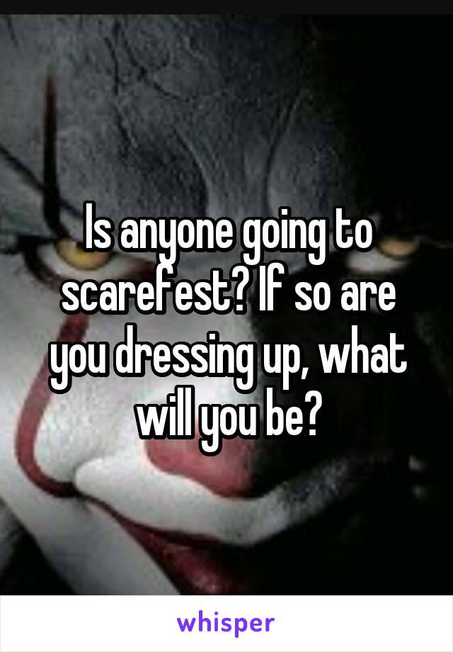 Is anyone going to scarefest? If so are you dressing up, what will you be?