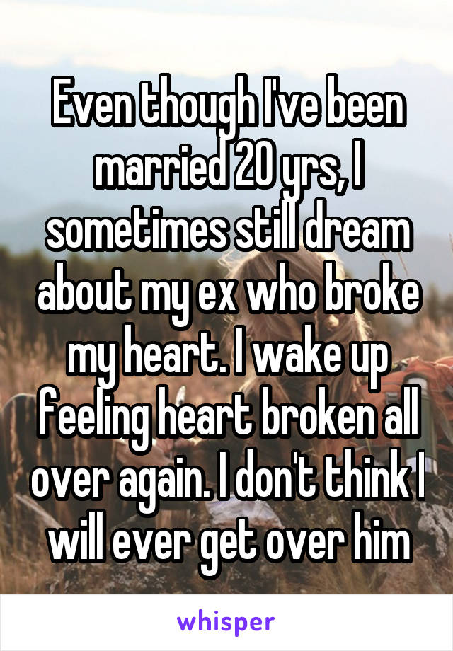 Even though I've been married 20 yrs, I sometimes still dream about my ex who broke my heart. I wake up feeling heart broken all over again. I don't think I will ever get over him
