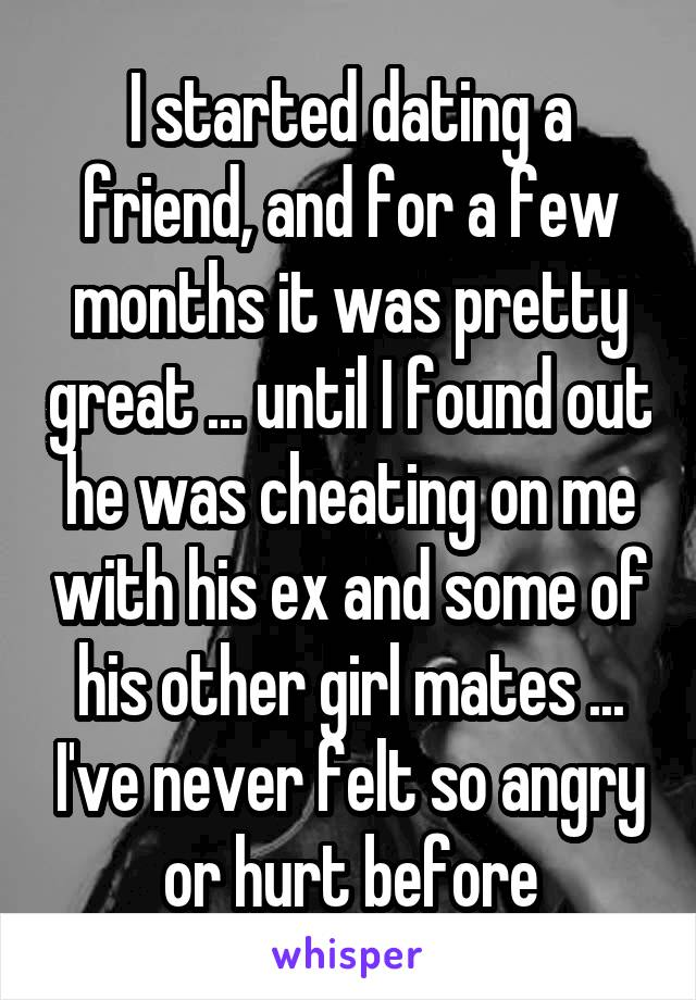 I started dating a friend, and for a few months it was pretty great ... until I found out he was cheating on me with his ex and some of his other girl mates ... I've never felt so angry or hurt before