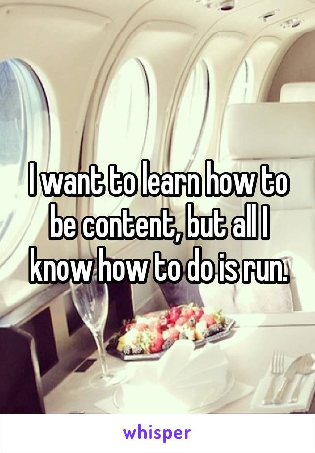 I want to learn how to be content, but all I know how to do is run.