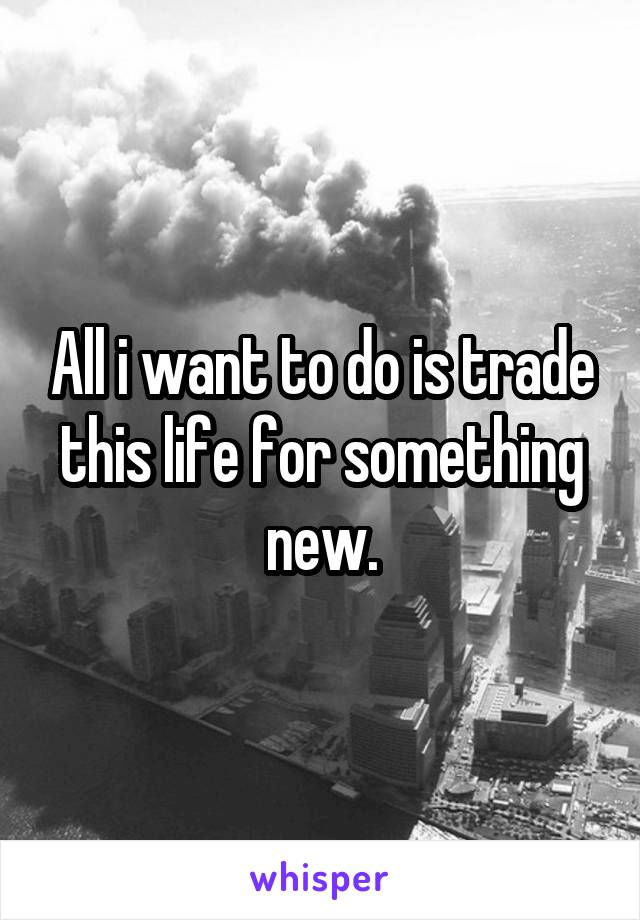 All i want to do is trade this life for something new.