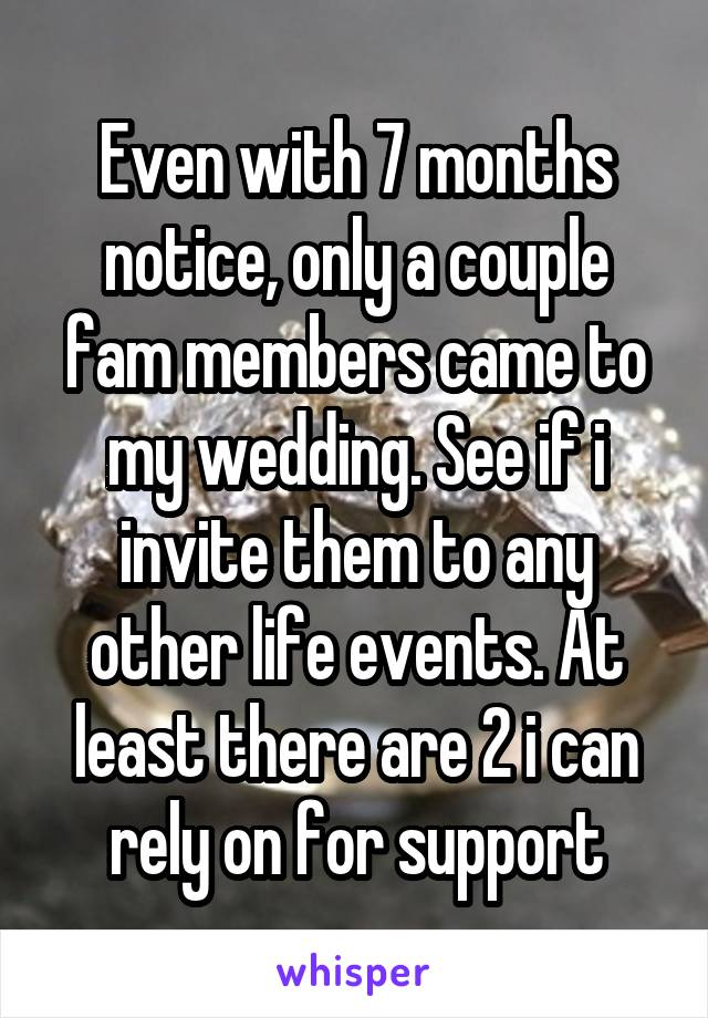 Even with 7 months notice, only a couple fam members came to my wedding. See if i invite them to any other life events. At least there are 2 i can rely on for support