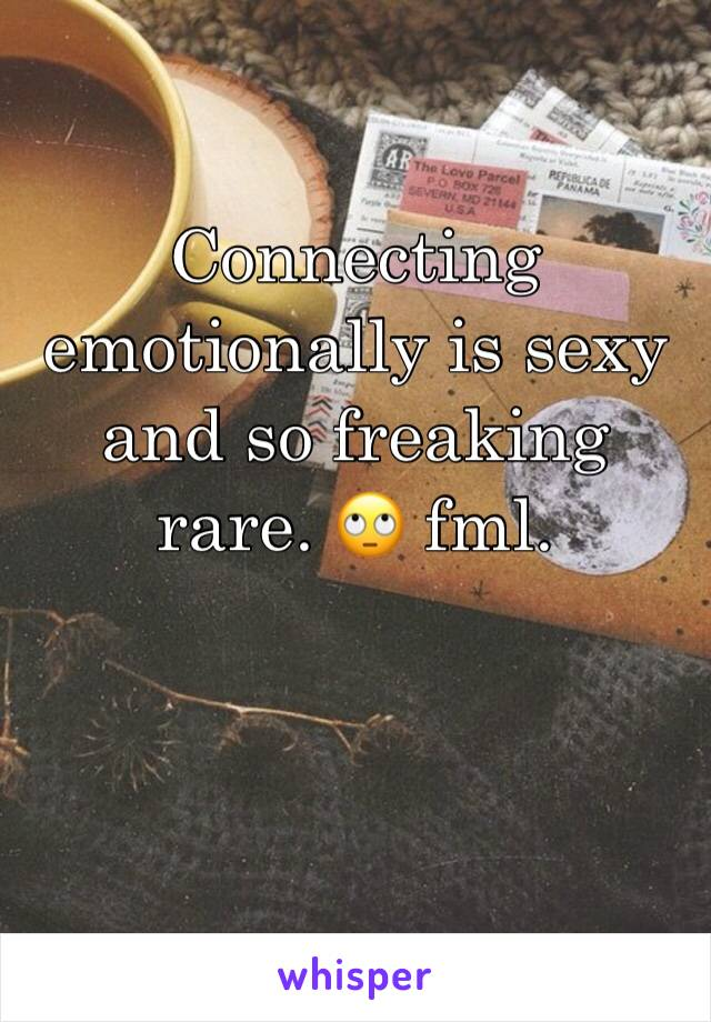 Connecting emotionally is sexy and so freaking rare. 🙄 fml.