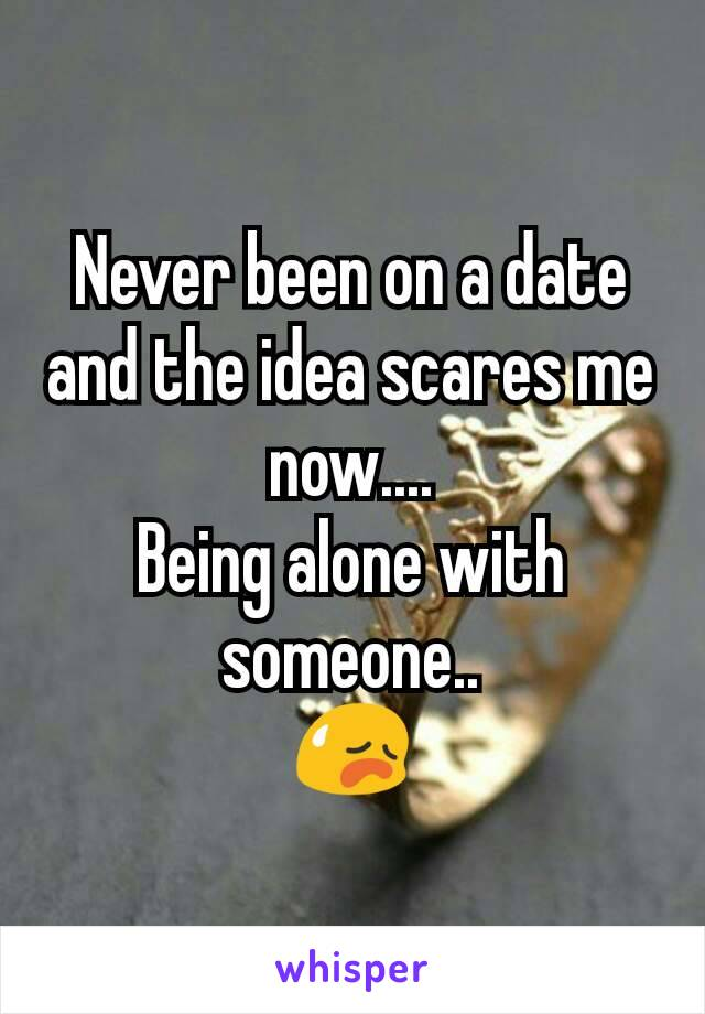 Never been on a date and the idea scares me now.... Being alone with someone.. 😥