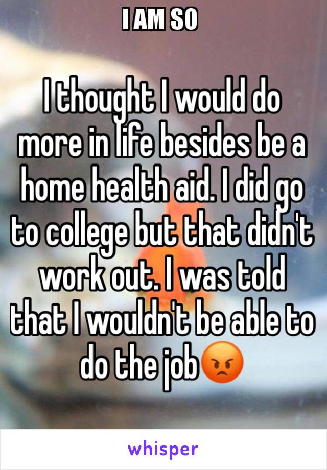 I thought I would do more in life besides be a home health aid. I did go to college but that didn't work out. I was told that I wouldn't be able to do the job😡