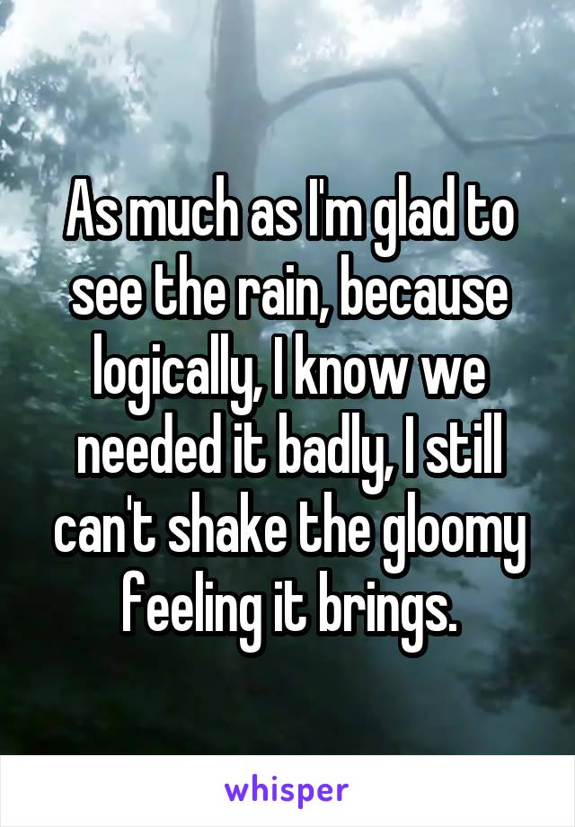 As much as I'm glad to see the rain, because logically, I know we needed it badly, I still can't shake the gloomy feeling it brings.