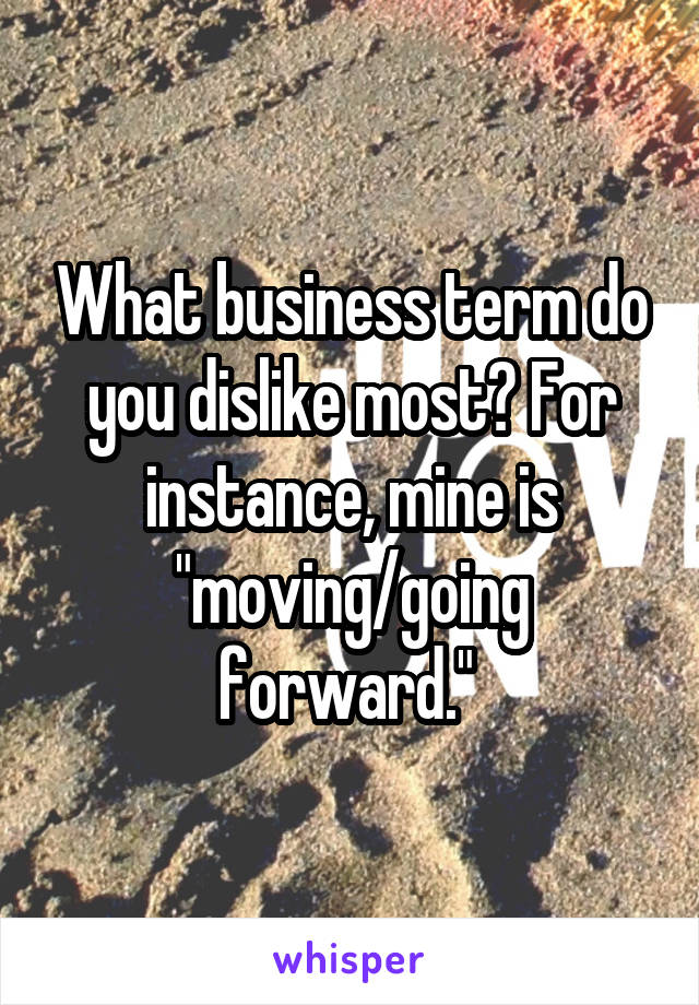 "What business term do you dislike most? For instance, mine is ""moving/going forward."""