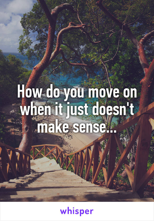 How do you move on when it just doesn't make sense...