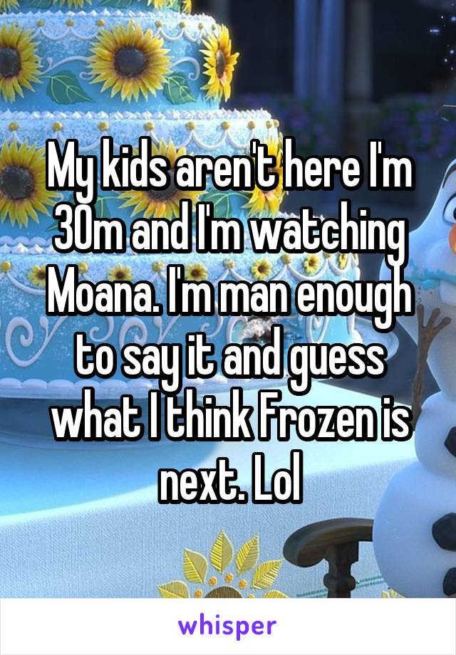 My kids aren't here I'm 30m and I'm watching Moana. I'm man enough to say it and guess what I think Frozen is next. Lol