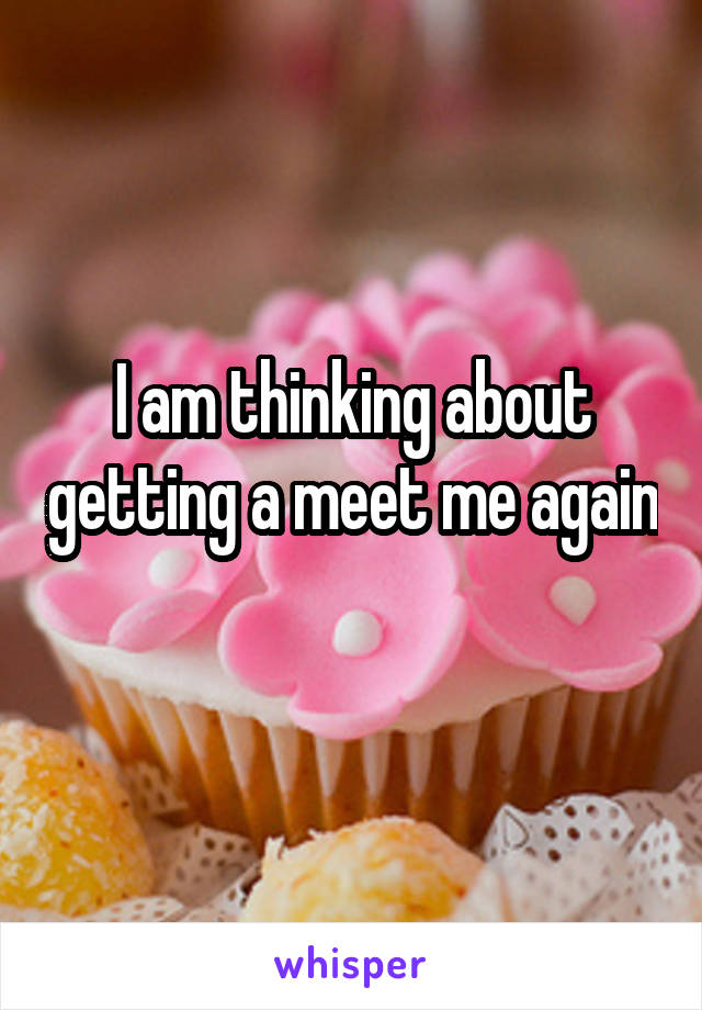 I am thinking about getting a meet me again