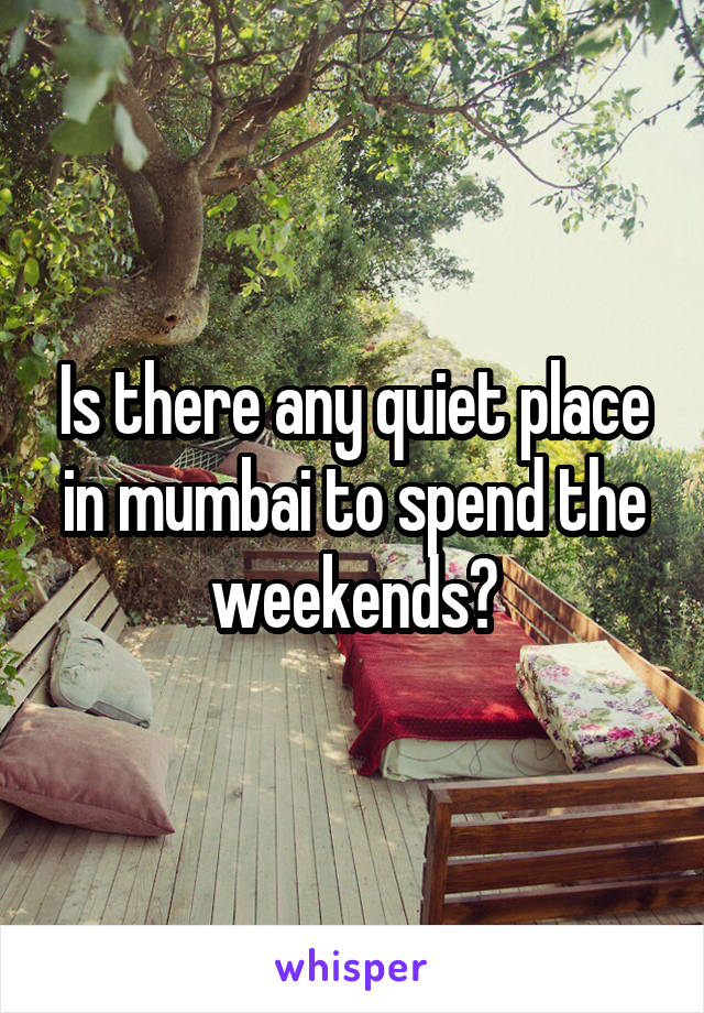 Is there any quiet place in mumbai to spend the weekends?