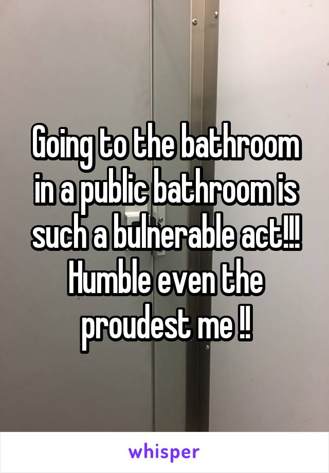 Going to the bathroom in a public bathroom is such a bulnerable act!!! Humble even the proudest me !!