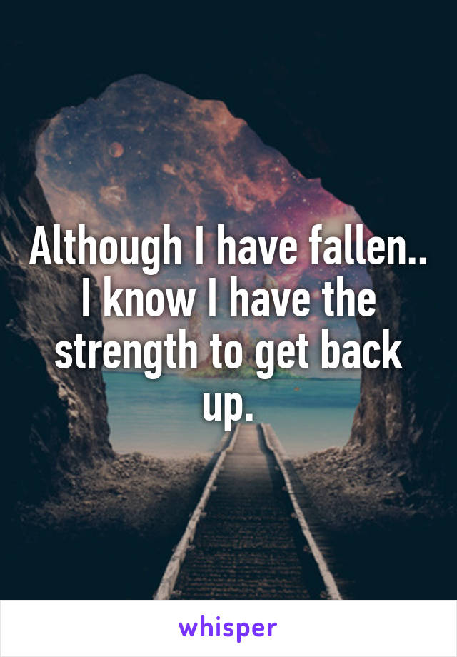 Although I have fallen.. I know I have the strength to get back up.