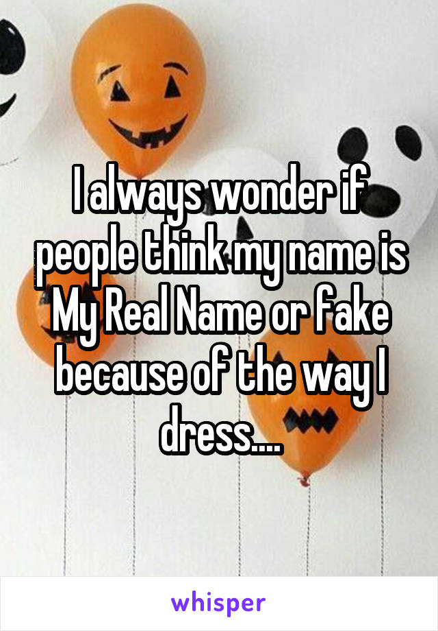 I always wonder if people think my name is My Real Name or fake because of the way I dress....