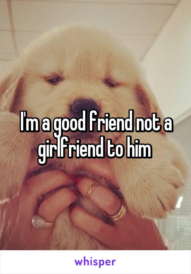 I'm a good friend not a girlfriend to him
