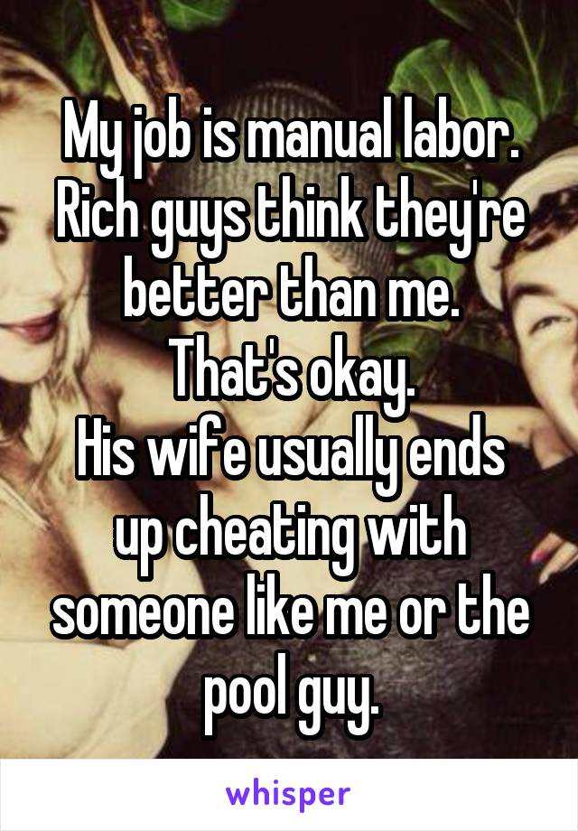 My job is manual labor. Rich guys think they're better than me. That's okay. His wife usually ends up cheating with someone like me or the pool guy.