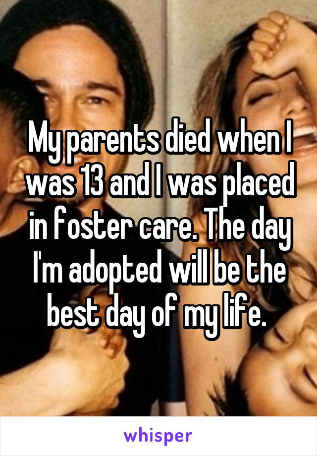 My parents died when I was 13 and I was placed in foster care. The day I'm adopted will be the best day of my life.