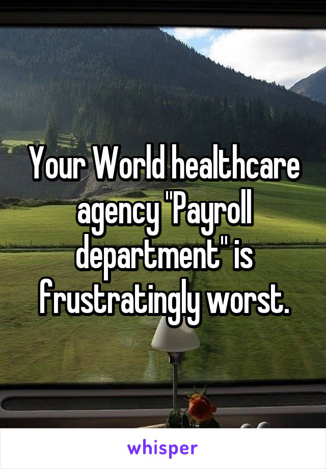 "Your World healthcare agency ""Payroll department"" is frustratingly worst."