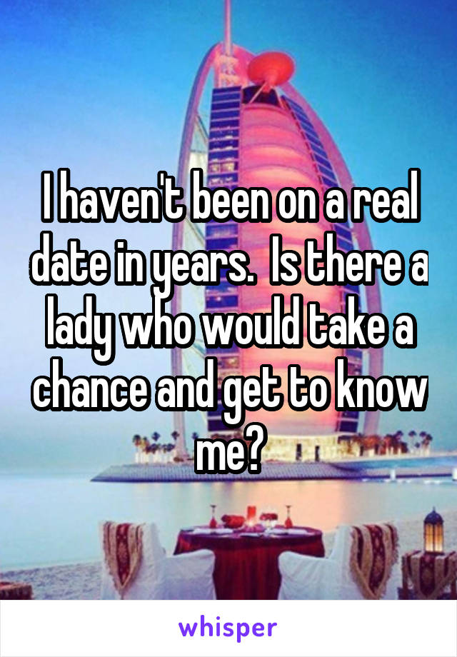 I haven't been on a real date in years.  Is there a lady who would take a chance and get to know me?