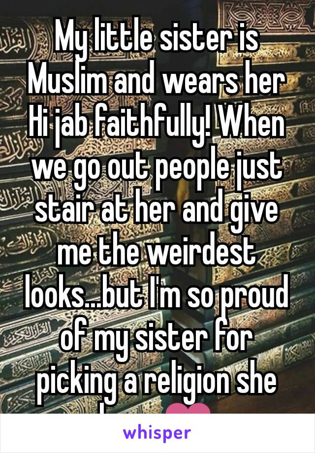 My little sister is Muslim and wears her Hi jab faithfully! When we go out people just stair at her and give me the weirdest looks...but I'm so proud of my sister for picking a religion she loves❤