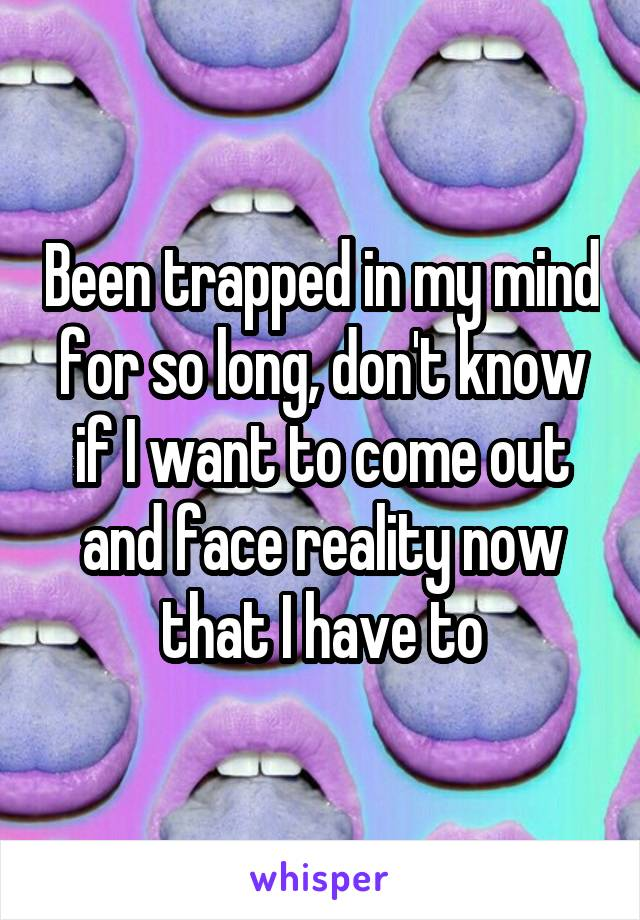 Been trapped in my mind for so long, don't know if I want to come out and face reality now that I have to