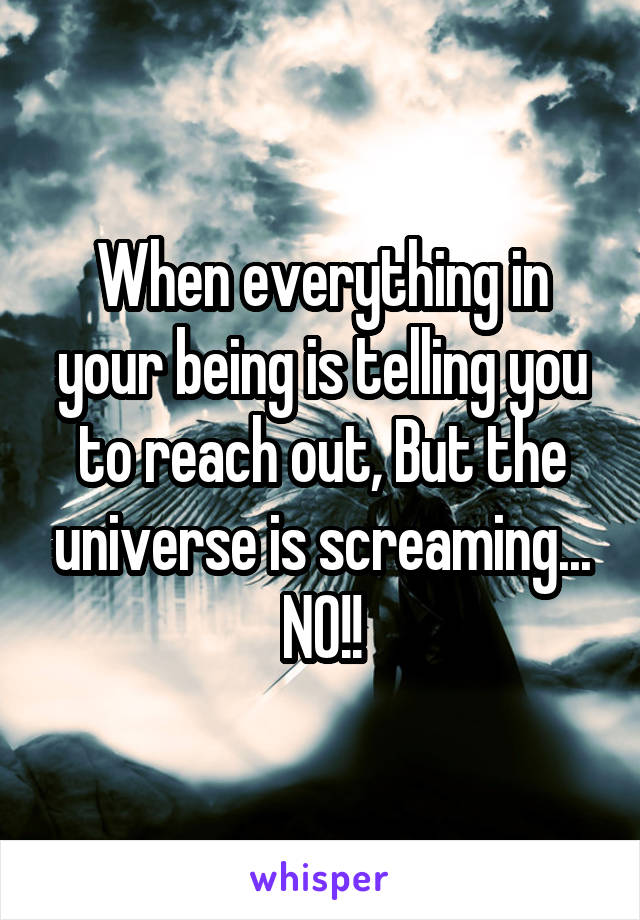 When everything in your being is telling you to reach out, But the universe is screaming... NO!!