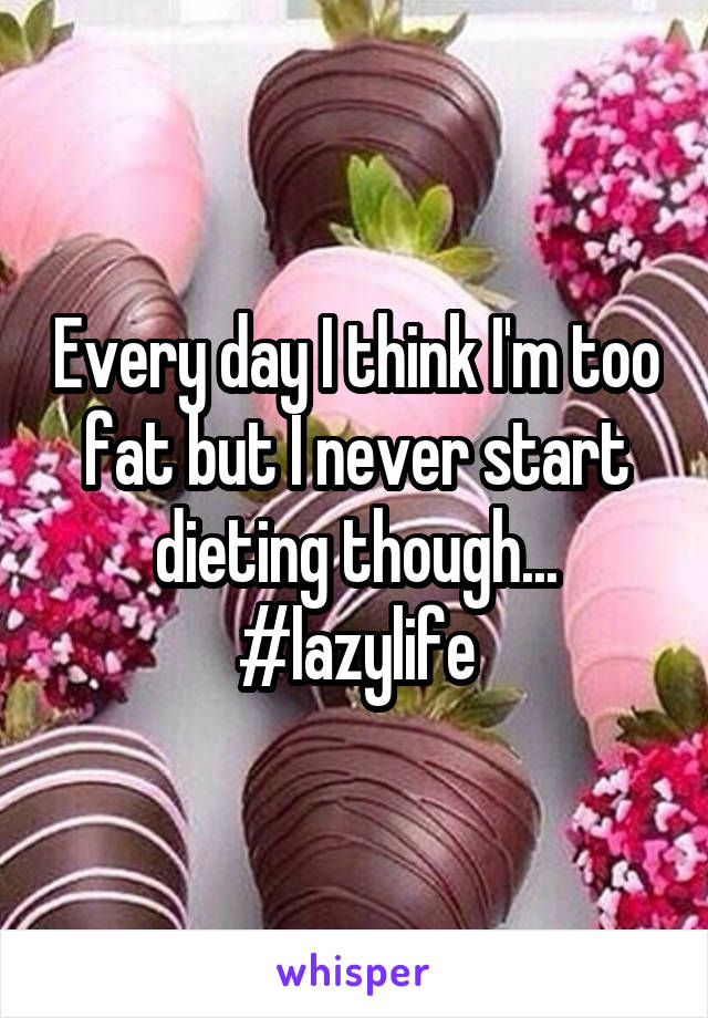 Every day I think I'm too fat but I never start dieting though... #lazylife