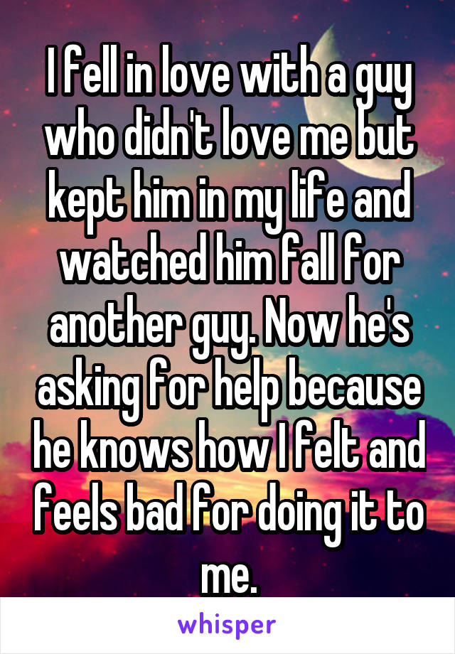 I fell in love with a guy who didn't love me but kept him in my life and watched him fall for another guy. Now he's asking for help because he knows how I felt and feels bad for doing it to me.