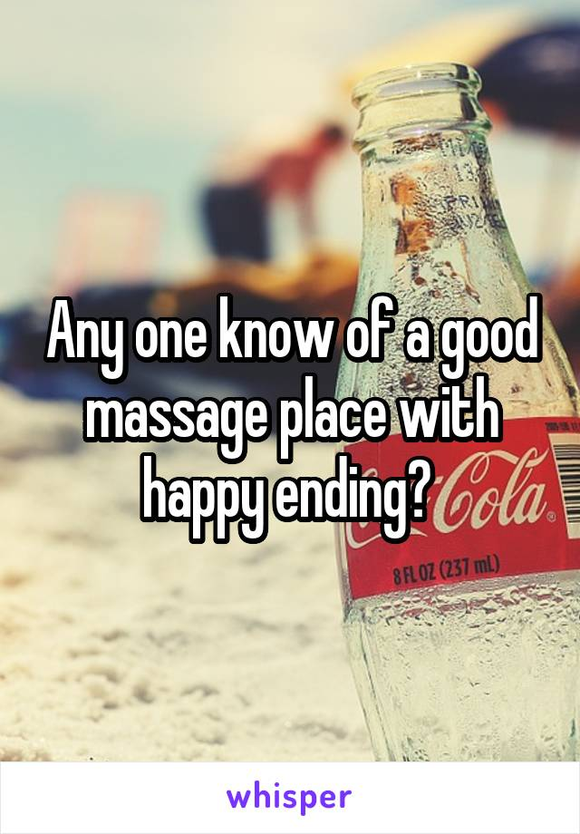 Any one know of a good massage place with happy ending?