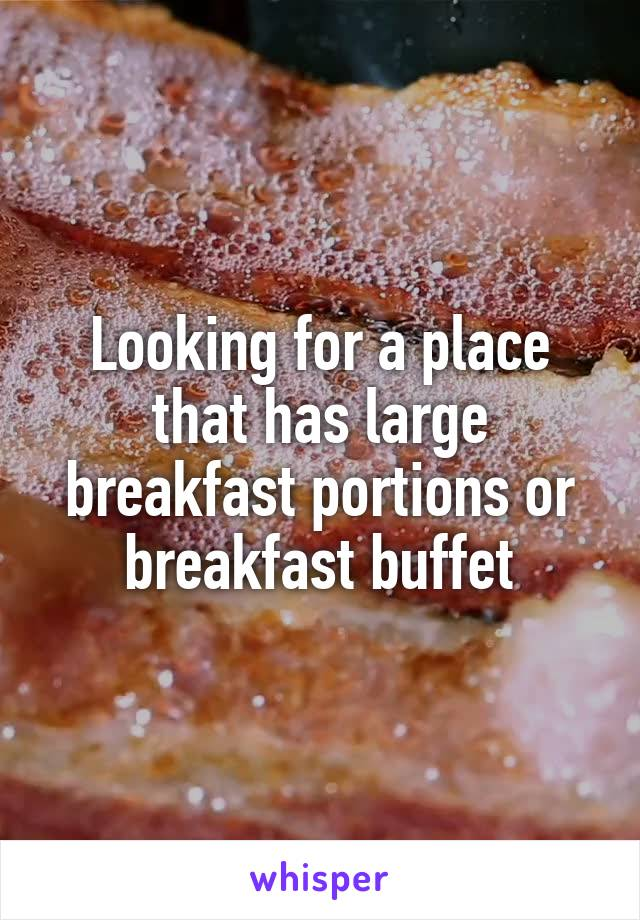 Looking for a place that has large breakfast portions or breakfast buffet